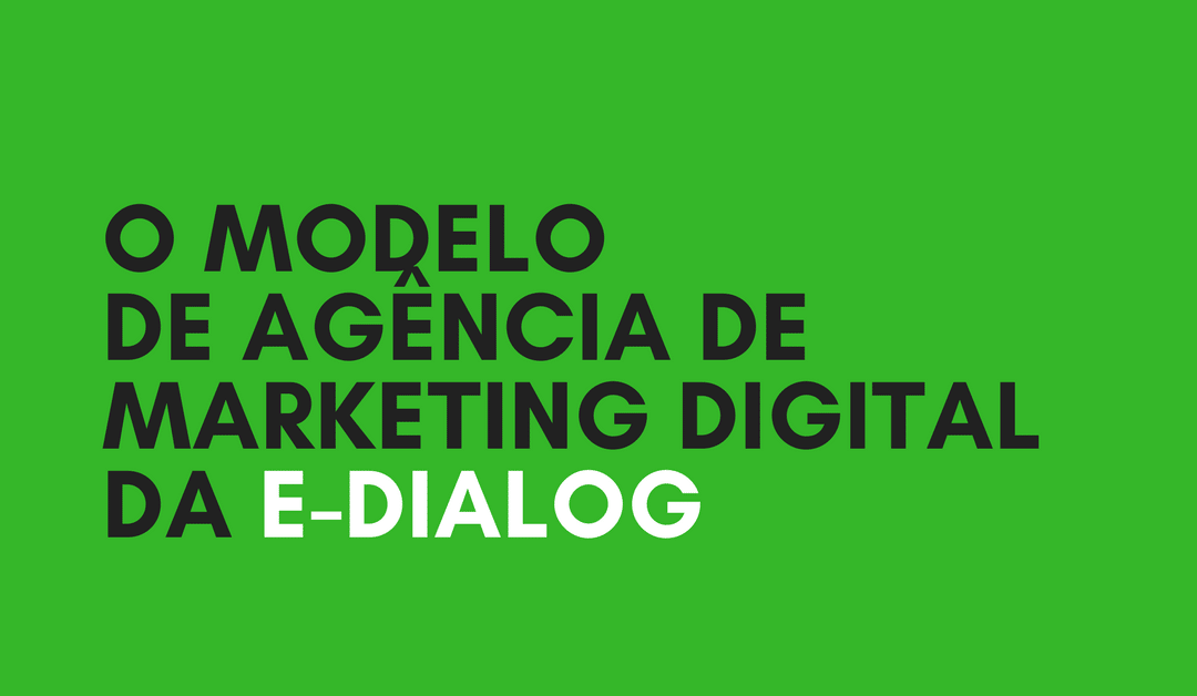 Agência de Marketing Digital: como é o modelo da E-Dialog